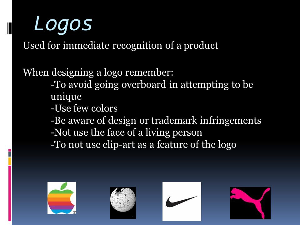 Logos Used for immediate recognition of a product When designing a logo remember: -To avoid going overboard in attempting to be unique -Use few colors -Be aware of design or trademark infringements -Not use the face of a living person -To not use clip-art as a feature of the logo