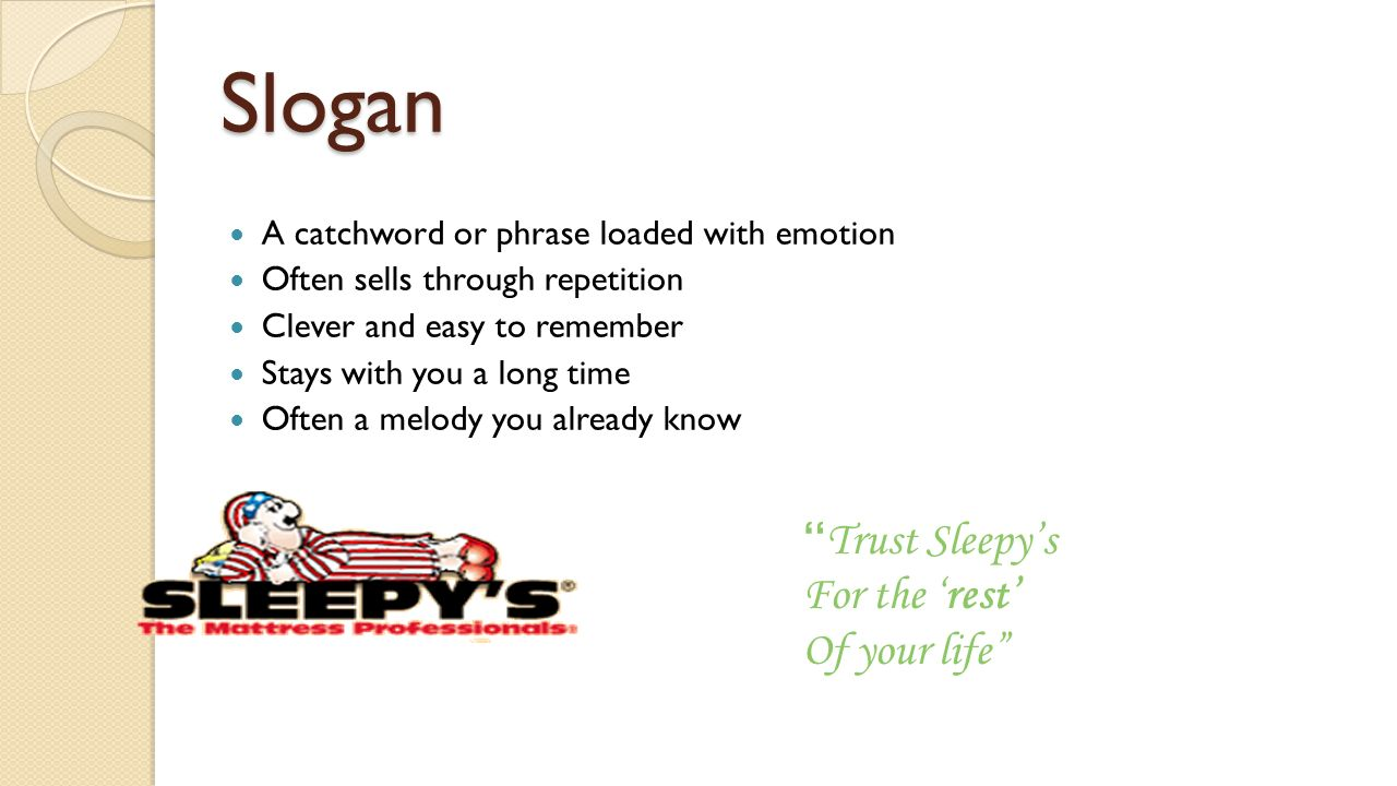 Slogan A catchword or phrase loaded with emotion Often sells through repetition Clever and easy to remember Stays with you a long time Often a melody you already know Trust Sleepy's For the 'rest' Of your life
