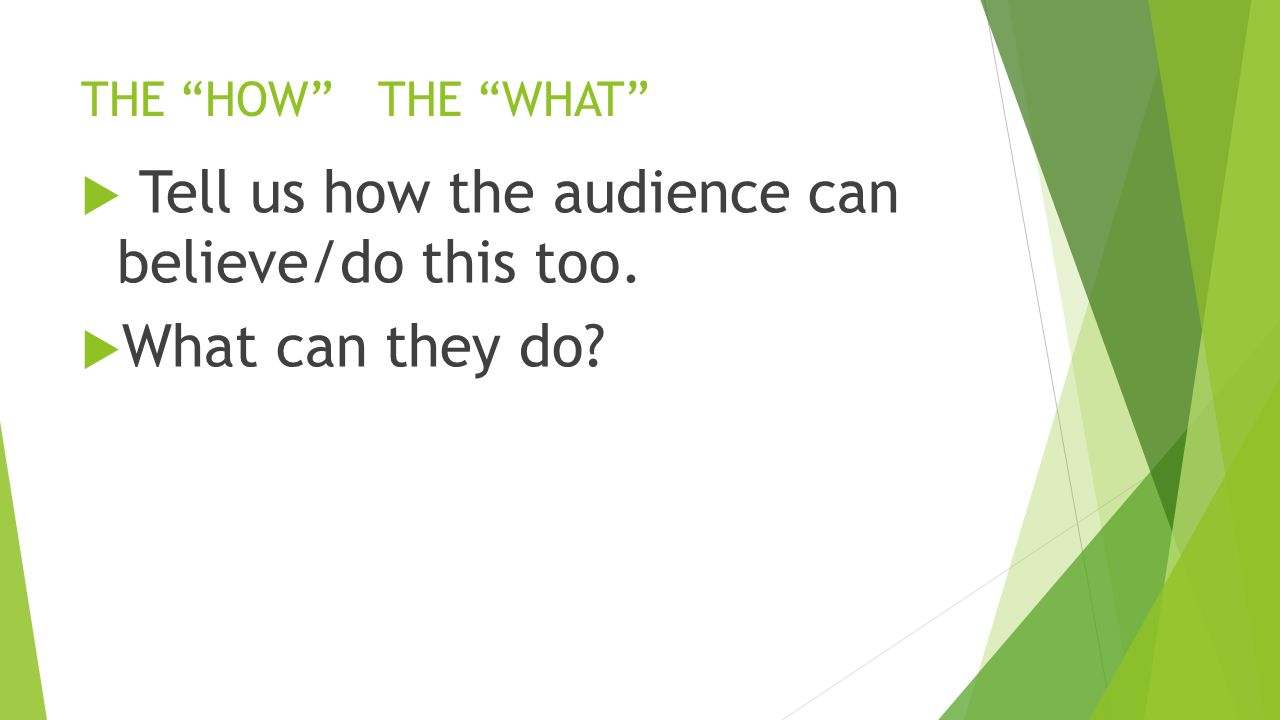 THE HOW THE WHAT  Tell us how the audience can believe/do this too.  What can they do
