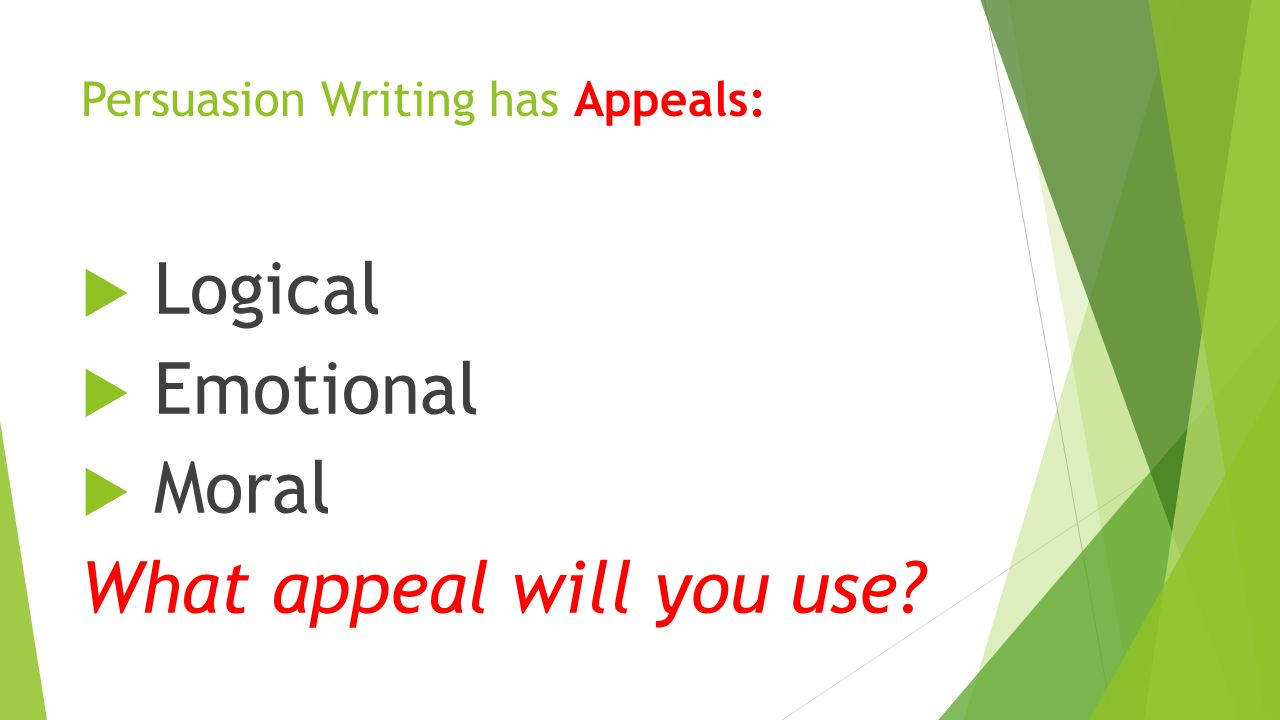 Persuasion Writing has Appeals:  Logical  Emotional  Moral What appeal will you use
