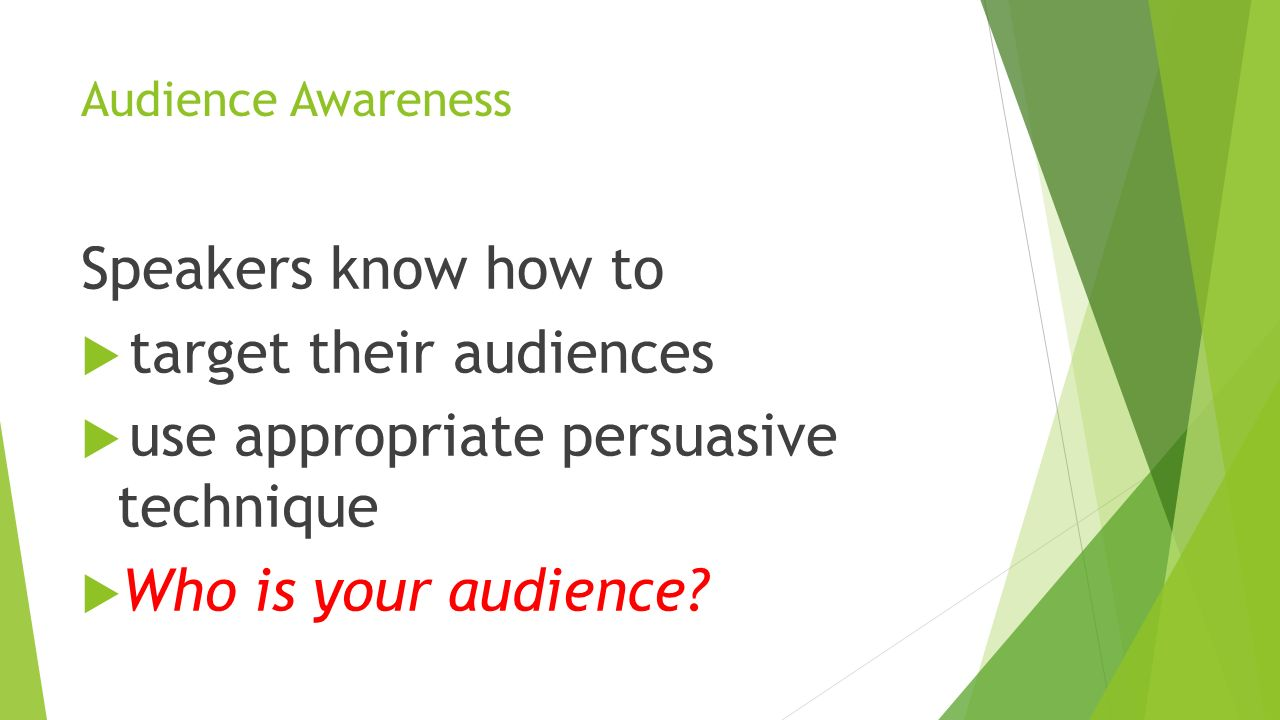 Audience Awareness Speakers know how to  target their audiences  use appropriate persuasive technique  Who is your audience