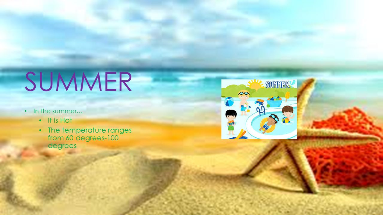 SUMMER In the summer… It is Hot The temperature ranges from 60 degrees-100 degrees