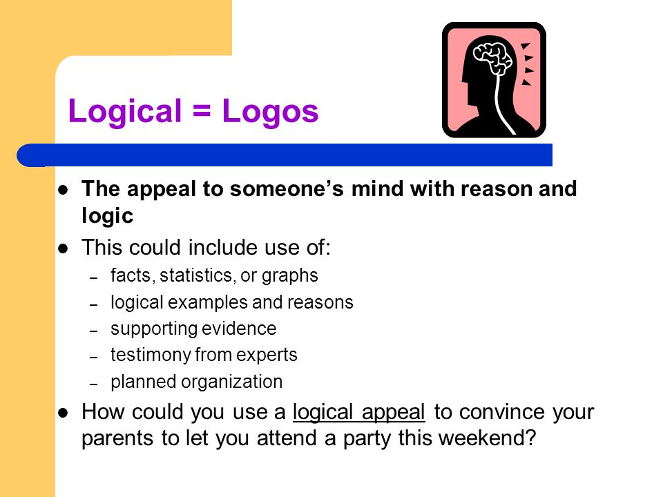 Logical = Logos The appeal to someone's mind with reason and logic This could include use of: – facts, statistics, or graphs – logical examples and reasons – supporting evidence – testimony from experts – planned organization How could you use a logical appeal to convince your parents to let you attend a party this weekend