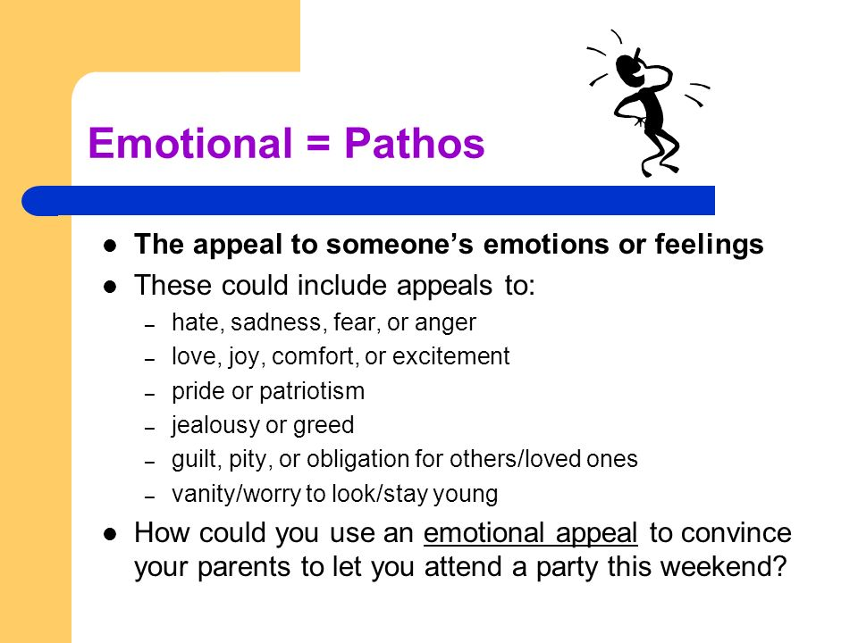 Emotional = Pathos The appeal to someone's emotions or feelings These could include appeals to: – hate, sadness, fear, or anger – love, joy, comfort, or excitement – pride or patriotism – jealousy or greed – guilt, pity, or obligation for others/loved ones – vanity/worry to look/stay young How could you use an emotional appeal to convince your parents to let you attend a party this weekend