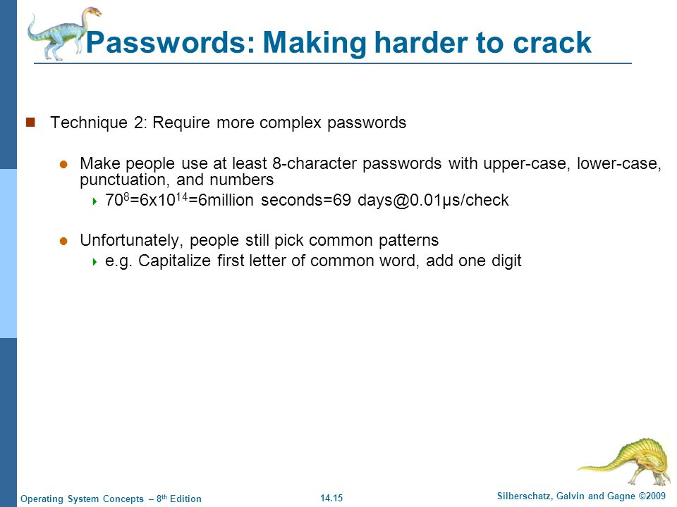 14.15 Silberschatz, Galvin and Gagne ©2009 Operating System Concepts – 8 th Edition Passwords: Making harder to crack Technique 2: Require more complex passwords Make people use at least 8-character passwords with upper-case, lower-case, punctuation, and numbers  70 8 =6x10 14 =6million seconds=69 Unfortunately, people still pick common patterns  e.g.