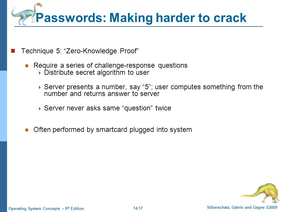 14.17 Silberschatz, Galvin and Gagne ©2009 Operating System Concepts – 8 th Edition Passwords: Making harder to crack Technique 5: Zero-Knowledge Proof Require a series of challenge-response questions  Distribute secret algorithm to user  Server presents a number, say 5 ; user computes something from the number and returns answer to server  Server never asks same question twice Often performed by smartcard plugged into system