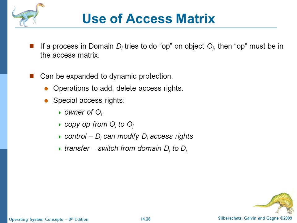 14.28 Silberschatz, Galvin and Gagne ©2009 Operating System Concepts – 8 th Edition Use of Access Matrix If a process in Domain D i tries to do op on object O j, then op must be in the access matrix.