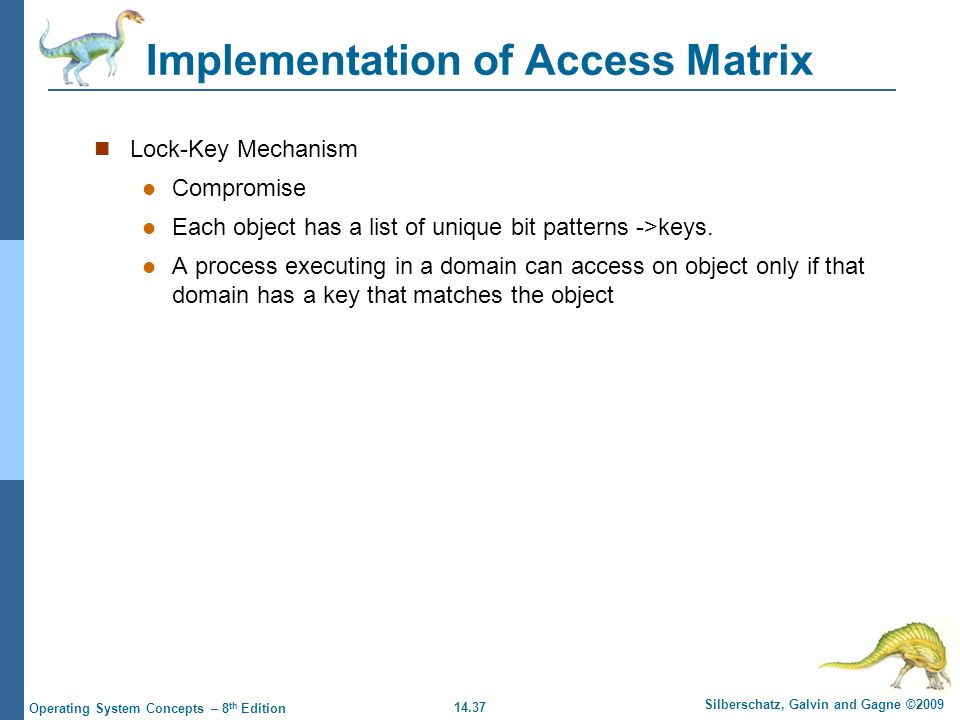 14.37 Silberschatz, Galvin and Gagne ©2009 Operating System Concepts – 8 th Edition Implementation of Access Matrix Lock-Key Mechanism Compromise Each object has a list of unique bit patterns ->keys.
