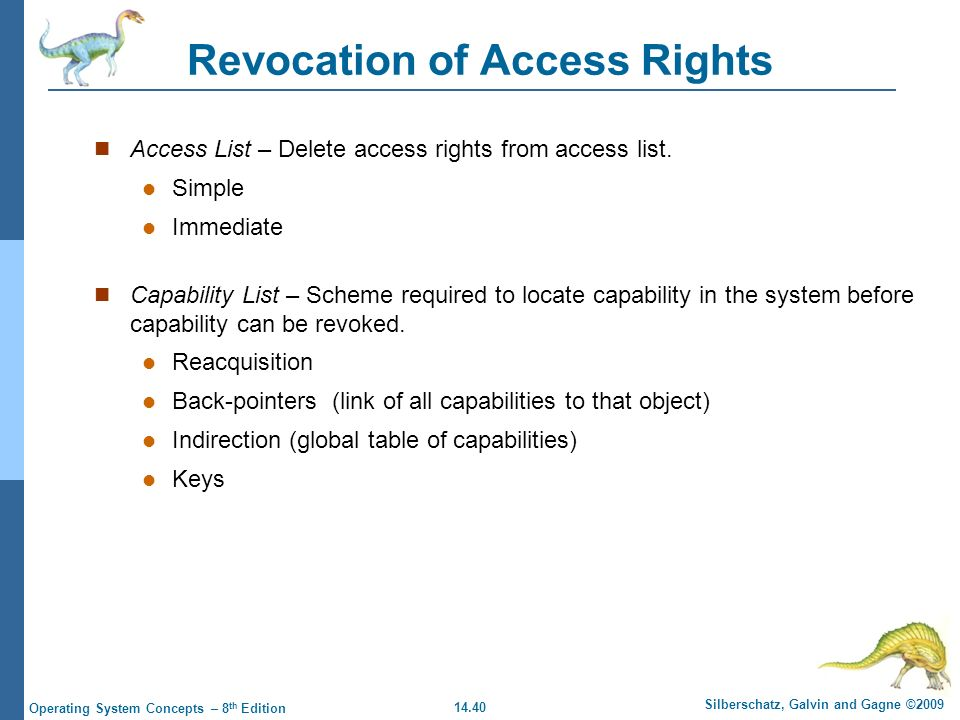 14.40 Silberschatz, Galvin and Gagne ©2009 Operating System Concepts – 8 th Edition Revocation of Access Rights Access List – Delete access rights from access list.
