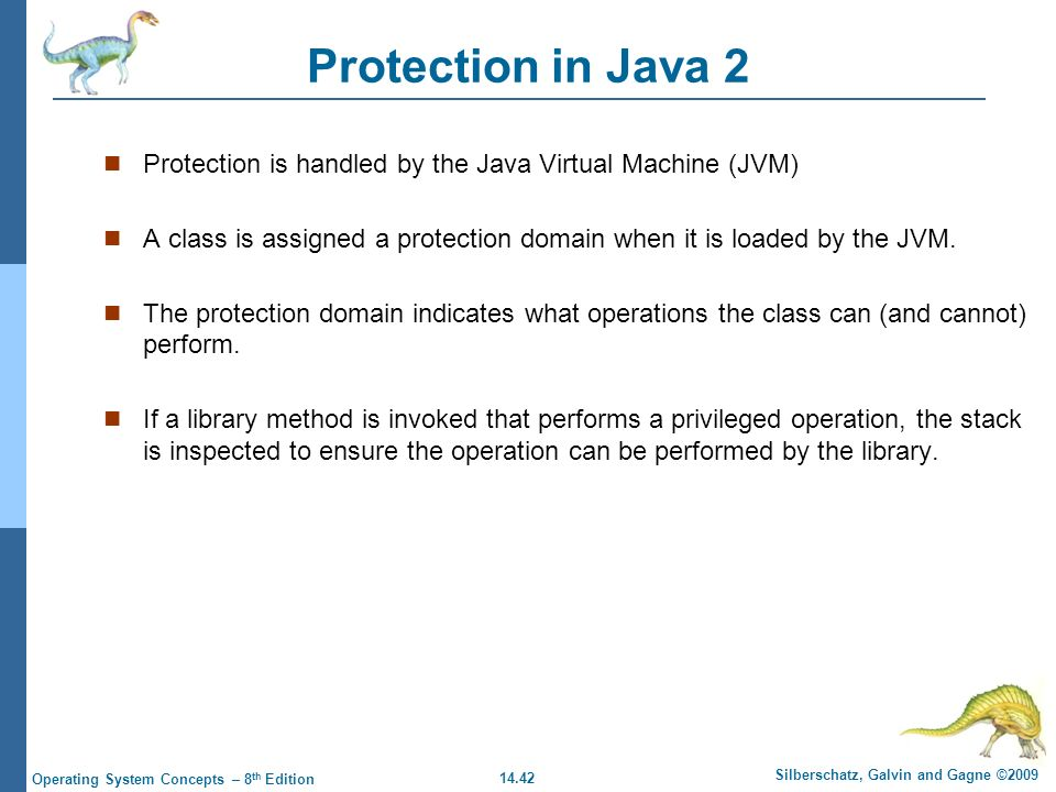 14.42 Silberschatz, Galvin and Gagne ©2009 Operating System Concepts – 8 th Edition Protection in Java 2 Protection is handled by the Java Virtual Machine (JVM) A class is assigned a protection domain when it is loaded by the JVM.