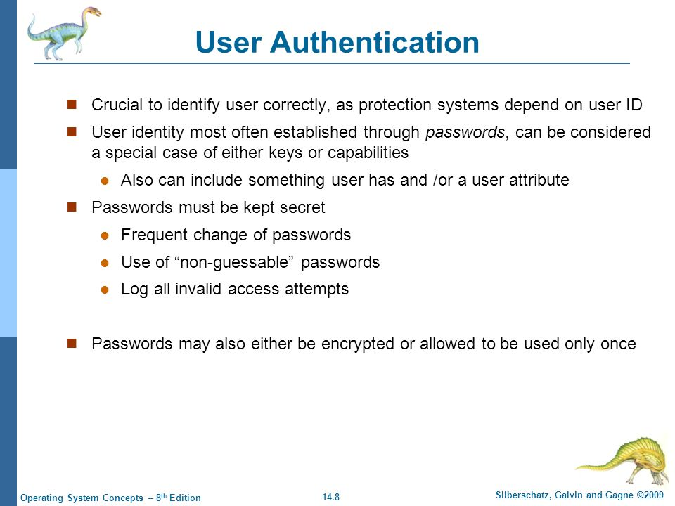 14.8 Silberschatz, Galvin and Gagne ©2009 Operating System Concepts – 8 th Edition User Authentication Crucial to identify user correctly, as protection systems depend on user ID User identity most often established through passwords, can be considered a special case of either keys or capabilities Also can include something user has and /or a user attribute Passwords must be kept secret Frequent change of passwords Use of non-guessable passwords Log all invalid access attempts Passwords may also either be encrypted or allowed to be used only once