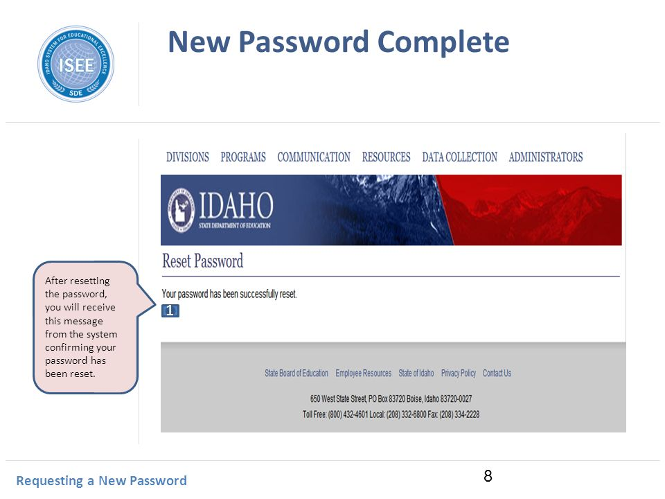 Idaho Instructional Management System New Password Complete Requesting a New Password 8 After resetting the password, you will receive this message from the system confirming your password has been reset.