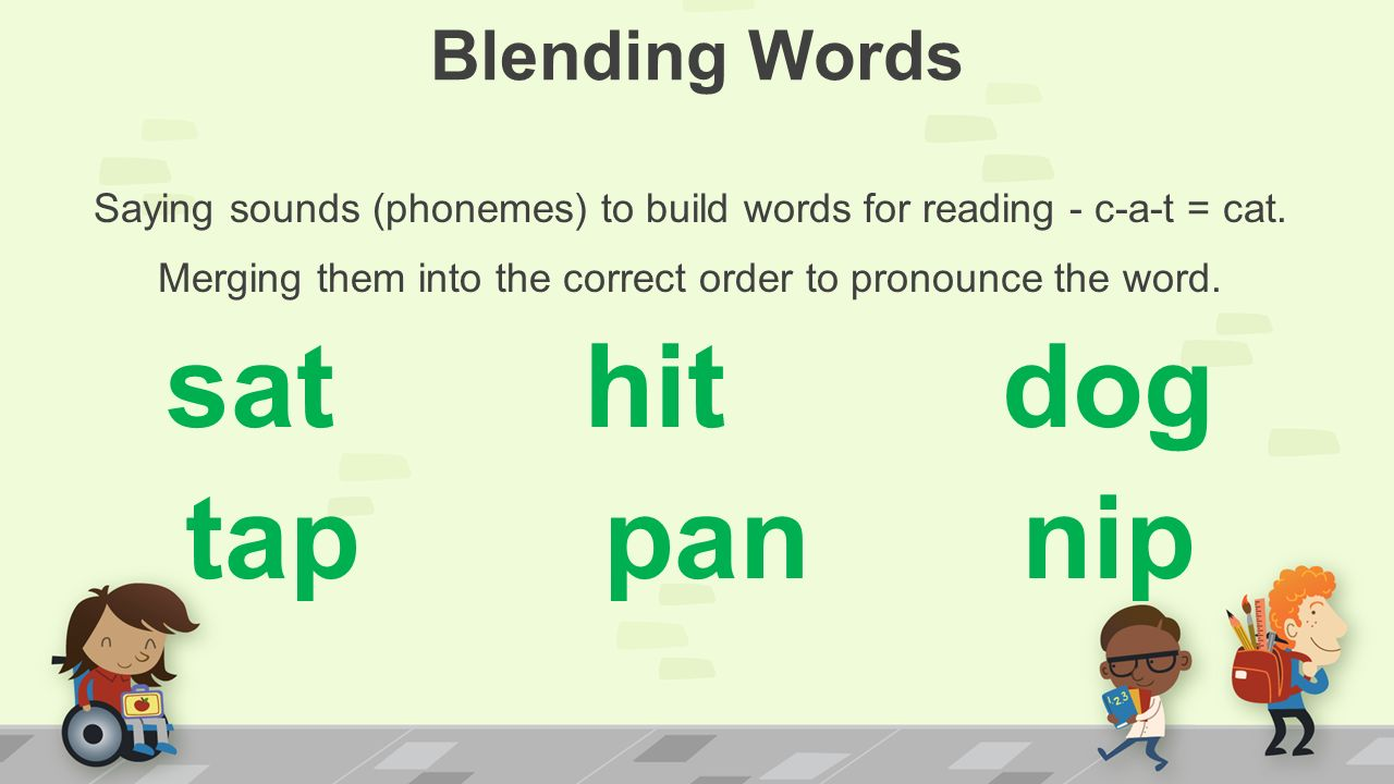 Blending Words Saying sounds (phonemes) to build words for reading - c-a-t = cat.
