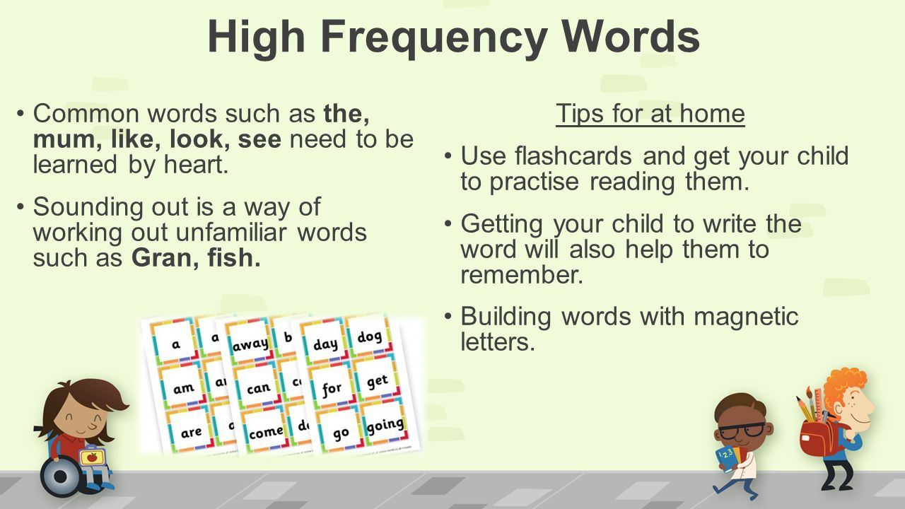 High Frequency Words Common words such as the, mum, like, look, see need to be learned by heart.