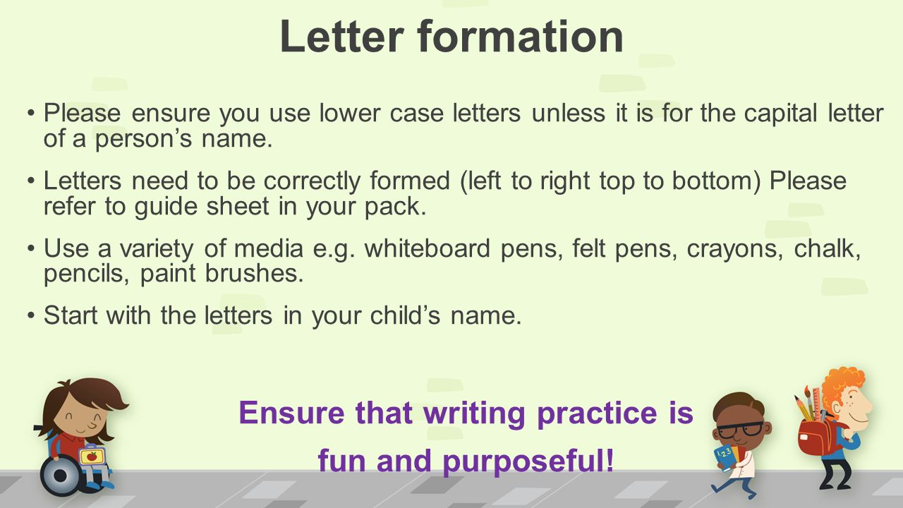 Letter formation Please ensure you use lower case letters unless it is for the capital letter of a person's name.