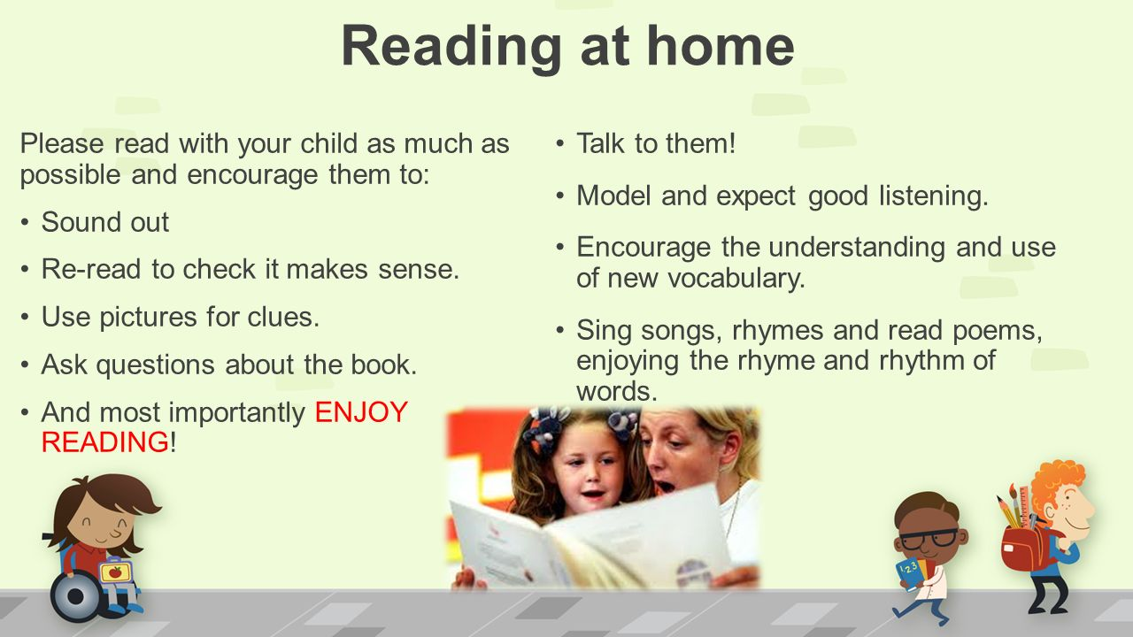 Reading at home Please read with your child as much as possible and encourage them to: Sound out Re-read to check it makes sense.
