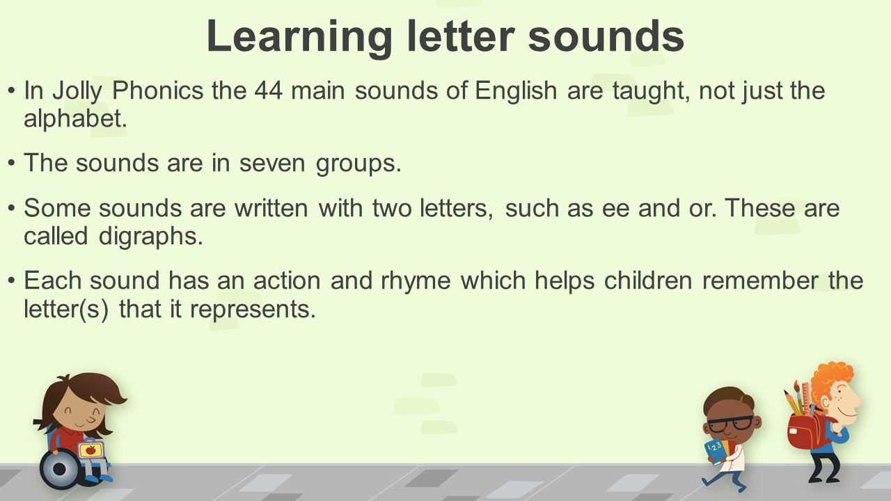 Learning letter sounds In Jolly Phonics the 44 main sounds of English are taught, not just the alphabet.