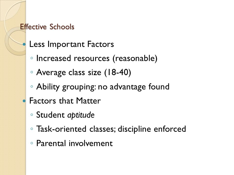 Effective Schools Less Important Factors ◦ Increased resources (reasonable) ◦ Average class size (18-40) ◦ Ability grouping: no advantage found Factors that Matter ◦ Student aptitude ◦ Task-oriented classes; discipline enforced ◦ Parental involvement