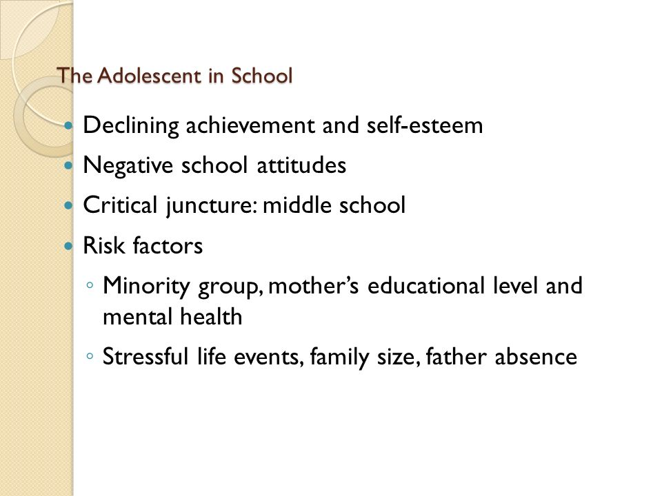 The Adolescent in School Declining achievement and self-esteem Negative school attitudes Critical juncture: middle school Risk factors ◦ Minority group, mother's educational level and mental health ◦ Stressful life events, family size, father absence