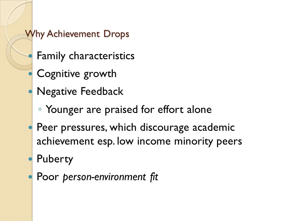 Why Achievement Drops Family characteristics Cognitive growth Negative Feedback ◦ Younger are praised for effort alone Peer pressures, which discourage academic achievement esp.
