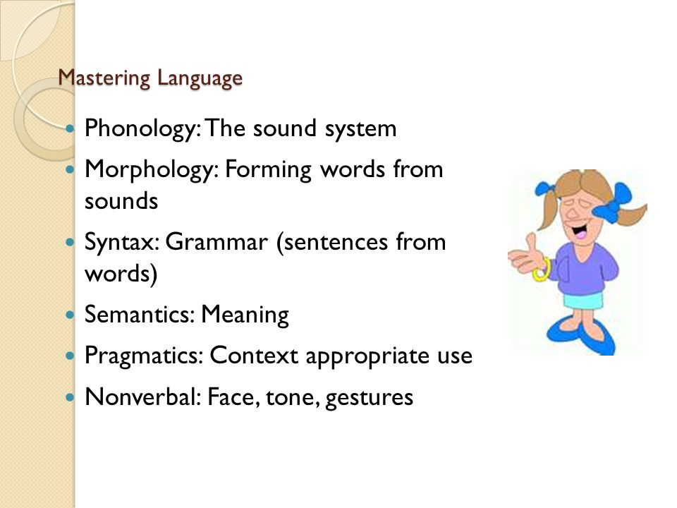 Mastering Language Phonology: The sound system Morphology: Forming words from sounds Syntax: Grammar (sentences from words) Semantics: Meaning Pragmatics: Context appropriate use Nonverbal: Face, tone, gestures