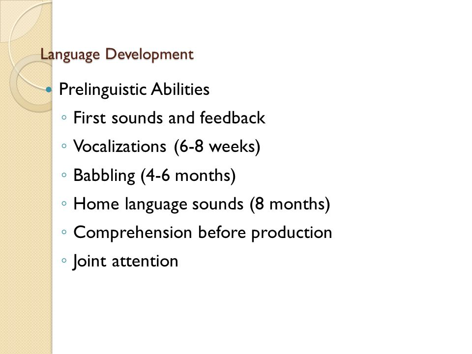 Language Development Prelinguistic Abilities ◦ First sounds and feedback ◦ Vocalizations (6-8 weeks) ◦ Babbling (4-6 months) ◦ Home language sounds (8 months) ◦ Comprehension before production ◦ Joint attention