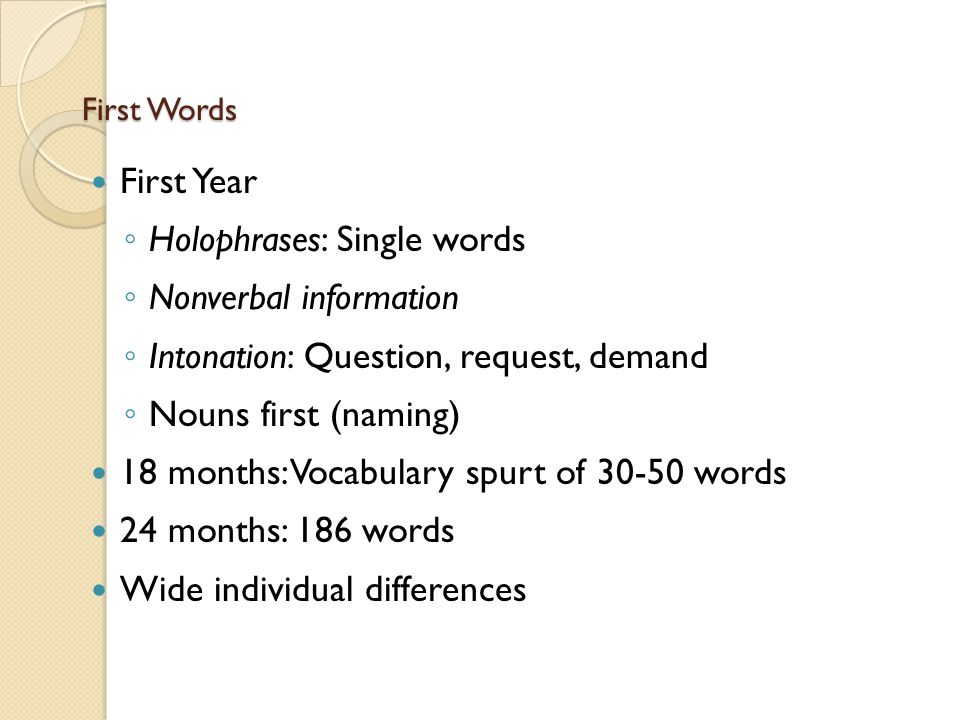 First Words First Year ◦ Holophrases: Single words ◦ Nonverbal information ◦ Intonation: Question, request, demand ◦ Nouns first (naming) 18 months: Vocabulary spurt of words 24 months: 186 words Wide individual differences