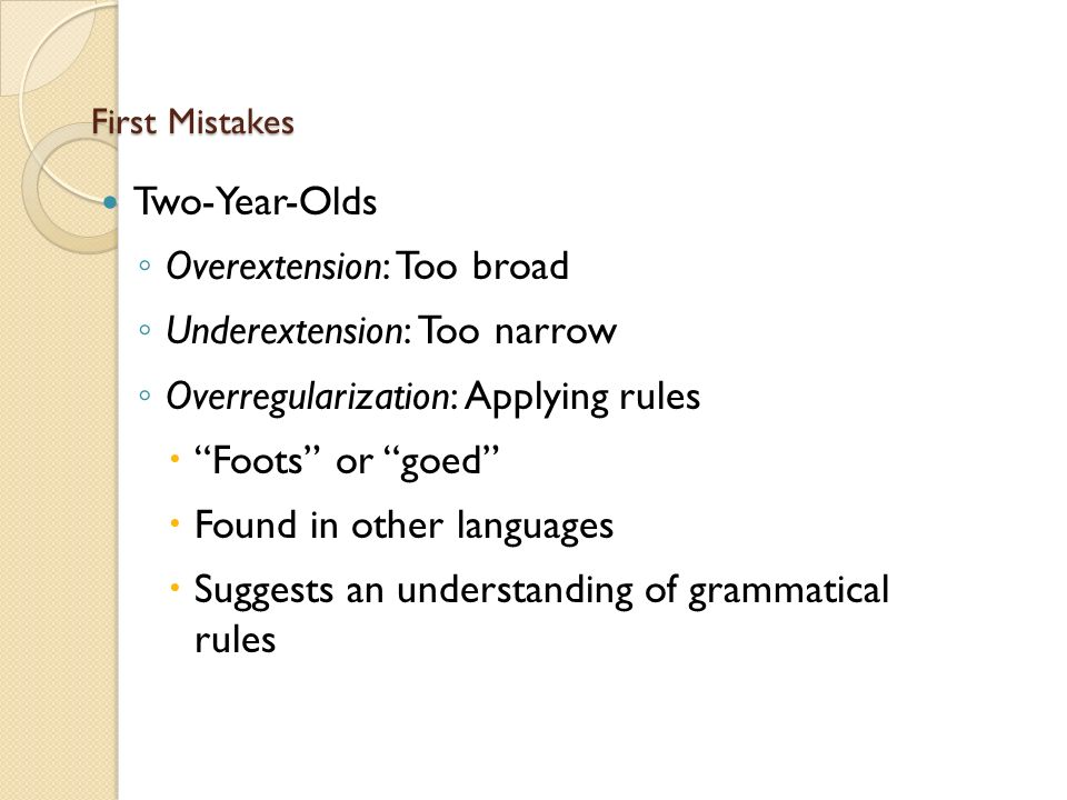 First Mistakes Two-Year-Olds ◦ Overextension: Too broad ◦ Underextension: Too narrow ◦ Overregularization: Applying rules  Foots or goed  Found in other languages  Suggests an understanding of grammatical rules