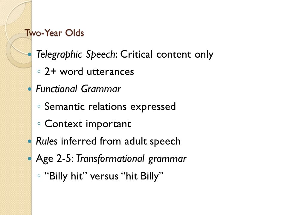 Two-Year Olds Telegraphic Speech: Critical content only ◦ 2+ word utterances Functional Grammar ◦ Semantic relations expressed ◦ Context important Rules inferred from adult speech Age 2-5: Transformational grammar ◦ Billy hit versus hit Billy