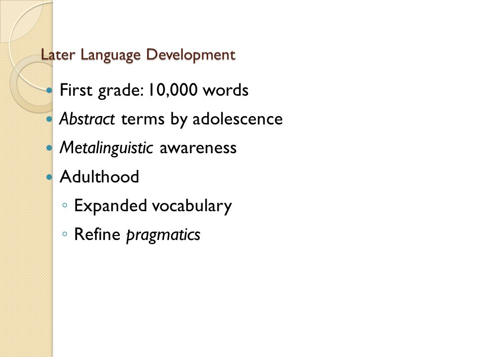 Later Language Development First grade: 10,000 words Abstract terms by adolescence Metalinguistic awareness Adulthood ◦ Expanded vocabulary ◦ Refine pragmatics