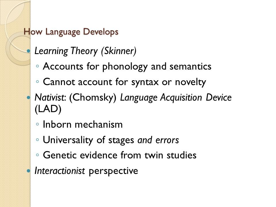 How Language Develops Learning Theory (Skinner) ◦ Accounts for phonology and semantics ◦ Cannot account for syntax or novelty Nativist: (Chomsky) Language Acquisition Device (LAD) ◦ Inborn mechanism ◦ Universality of stages and errors ◦ Genetic evidence from twin studies Interactionist perspective