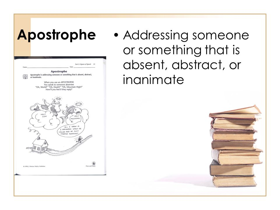 Apostrophe Addressing someone or something that is absent, abstract, or inanimate