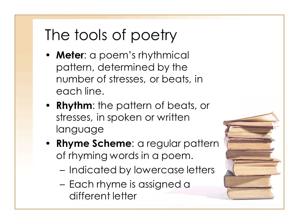 The tools of poetry Meter : a poem's rhythmical pattern, determined by the number of stresses, or beats, in each line.