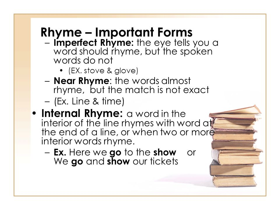 Rhyme – Important Forms – Imperfect Rhyme: the eye tells you a word should rhyme, but the spoken words do not (EX.
