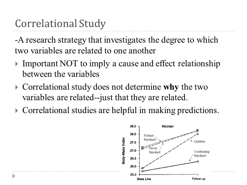 Correlational Study -A research strategy that investigates the degree to which two variables are related to one another  Important NOT to imply a cause and effect relationship between the variables  Correlational study does not determine why the two variables are related--just that they are related.