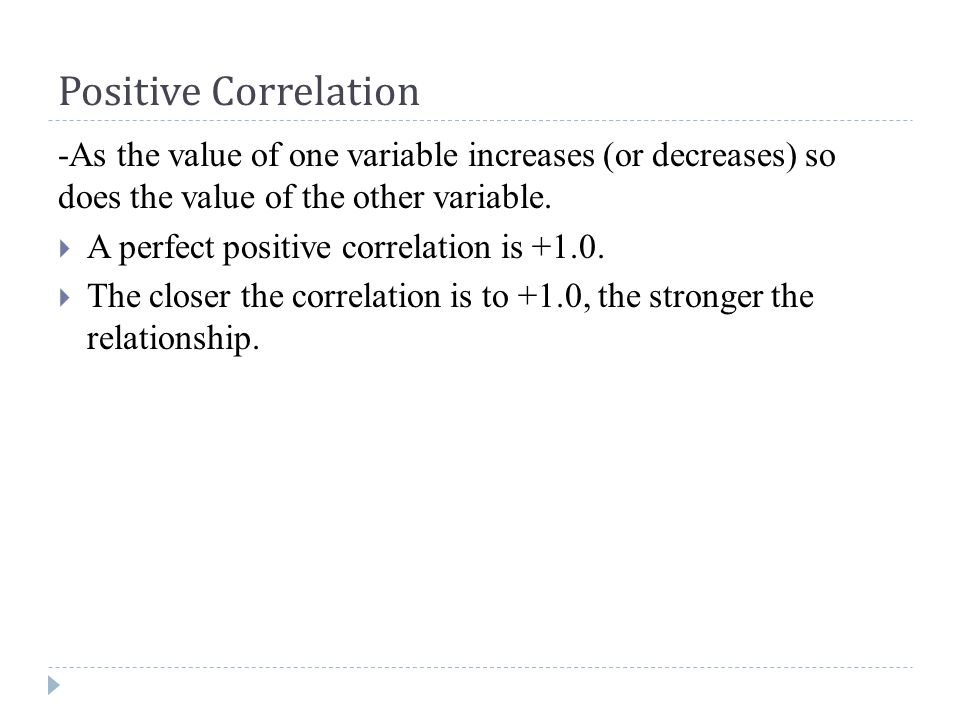 Positive Correlation -As the value of one variable increases (or decreases) so does the value of the other variable.