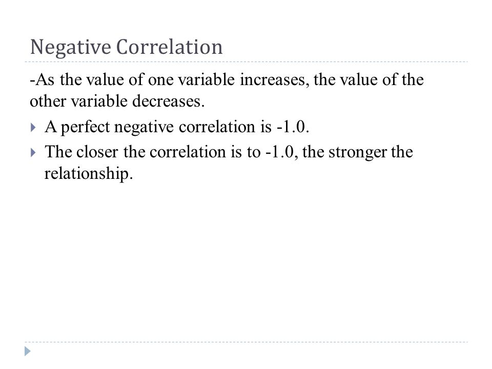 Negative Correlation -As the value of one variable increases, the value of the other variable decreases.