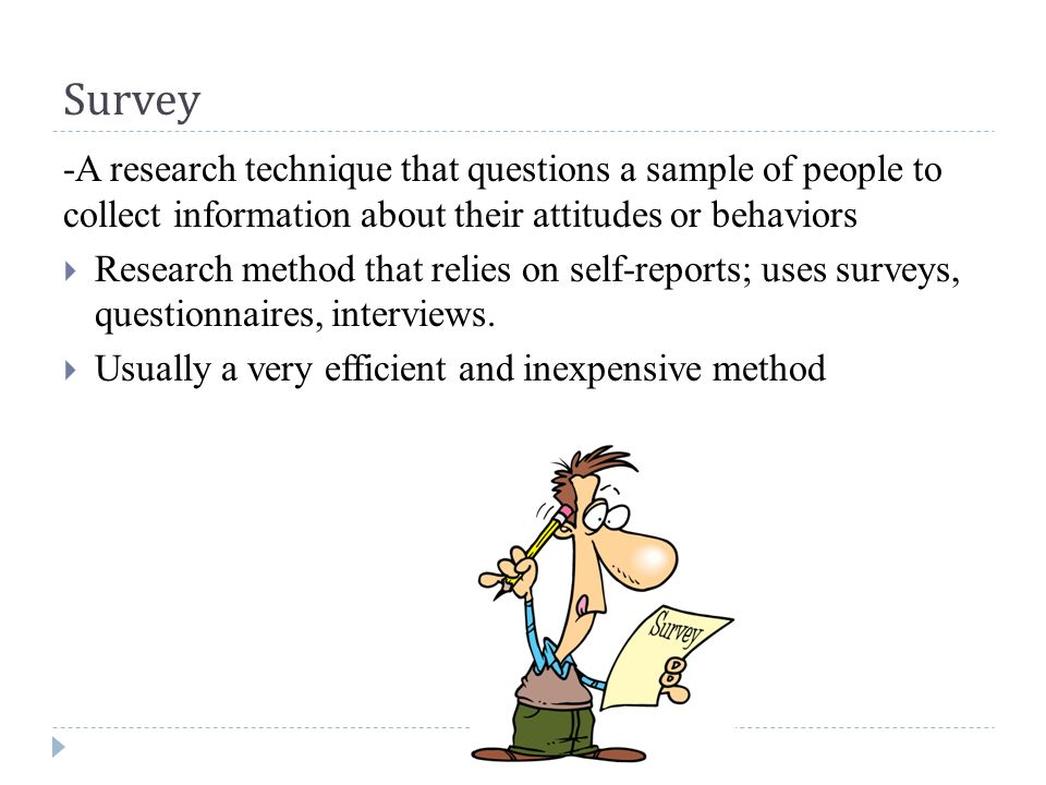Survey -A research technique that questions a sample of people to collect information about their attitudes or behaviors  Research method that relies on self-reports; uses surveys, questionnaires, interviews.