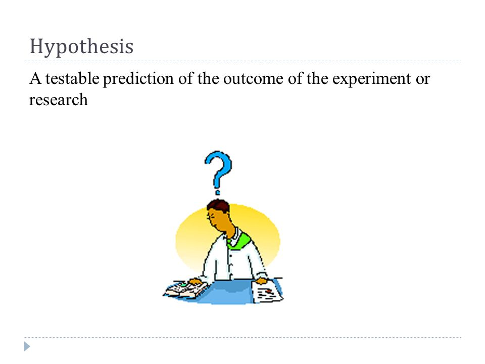 Hypothesis A testable prediction of the outcome of the experiment or research