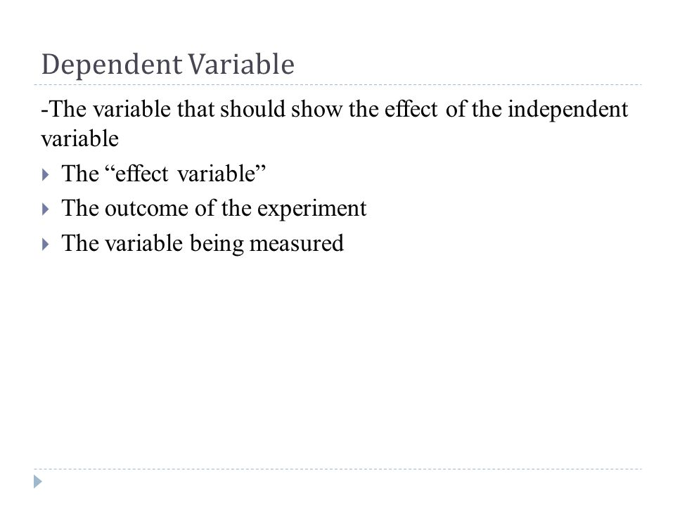 Dependent Variable -The variable that should show the effect of the independent variable  The effect variable  The outcome of the experiment  The variable being measured