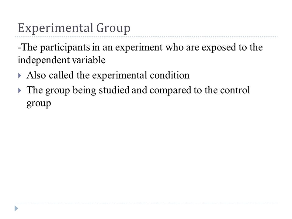 Experimental Group -The participants in an experiment who are exposed to the independent variable  Also called the experimental condition  The group being studied and compared to the control group