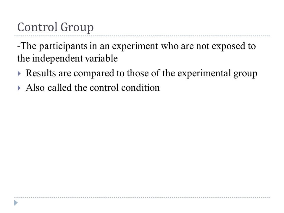 Control Group -The participants in an experiment who are not exposed to the independent variable  Results are compared to those of the experimental group  Also called the control condition