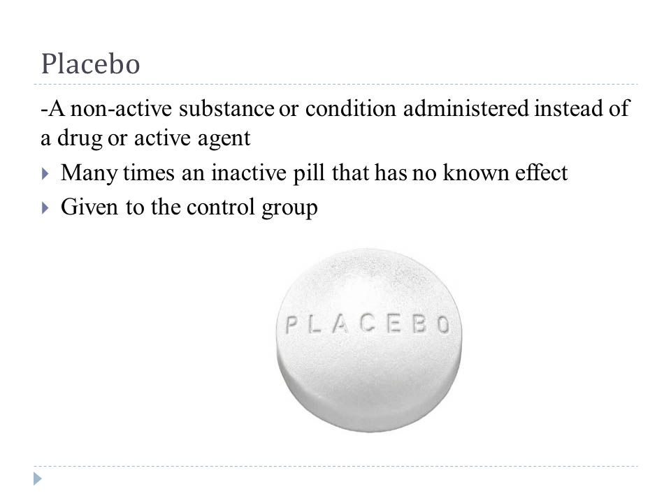 Placebo -A non-active substance or condition administered instead of a drug or active agent  Many times an inactive pill that has no known effect  Given to the control group