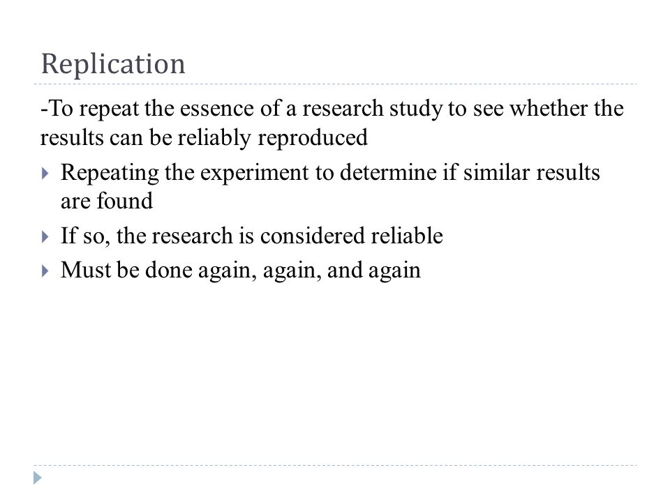 Replication -To repeat the essence of a research study to see whether the results can be reliably reproduced  Repeating the experiment to determine if similar results are found  If so, the research is considered reliable  Must be done again, again, and again