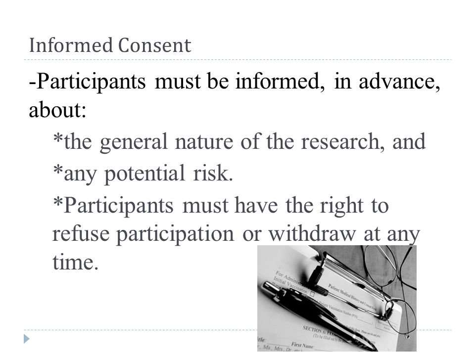 Informed Consent -Participants must be informed, in advance, about: *the general nature of the research, and *any potential risk.