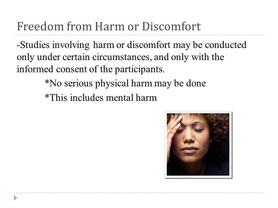 Freedom from Harm or Discomfort -Studies involving harm or discomfort may be conducted only under certain circumstances, and only with the informed consent of the participants.