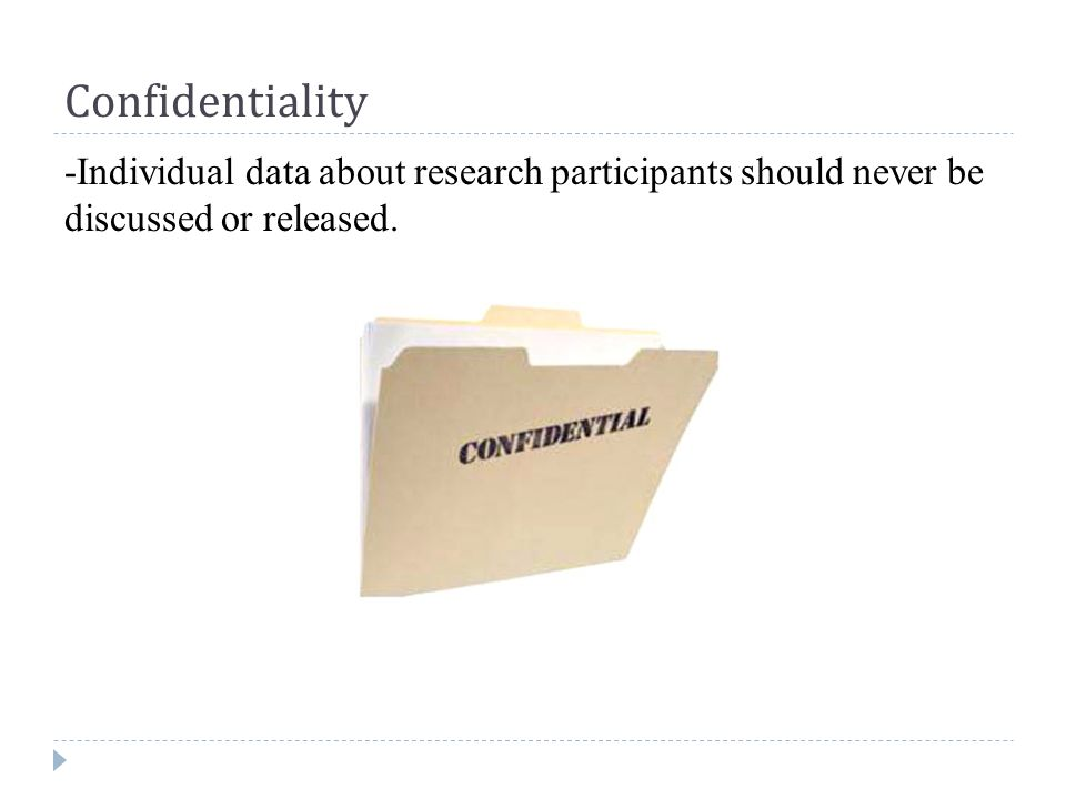 Confidentiality -Individual data about research participants should never be discussed or released.