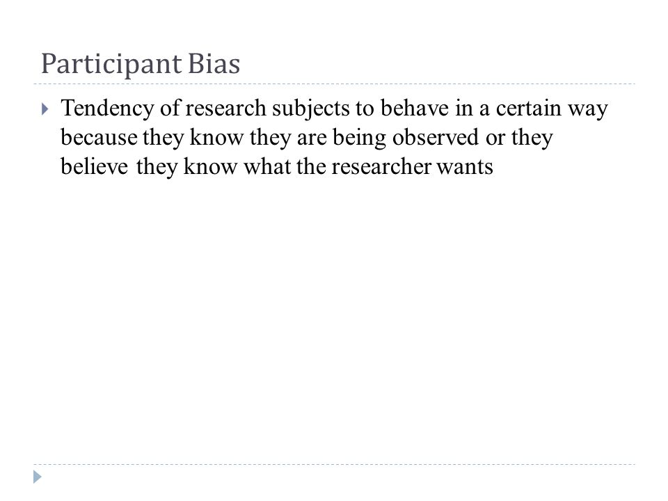 Participant Bias  Tendency of research subjects to behave in a certain way because they know they are being observed or they believe they know what the researcher wants