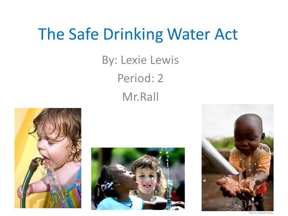 The Safe Drinking Water Act By: Lexie Lewis Period: 2 Mr.Rall