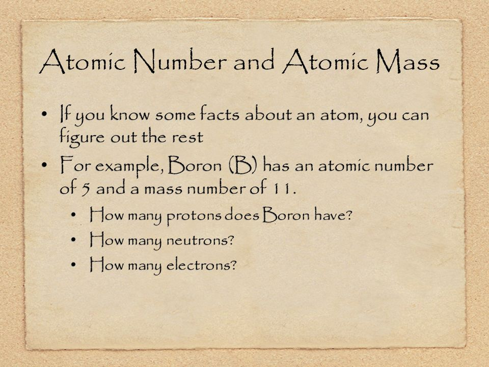 Atomic Number and Atomic Mass If you know some facts about an atom, you can figure out the rest For example, Boron (B) has an atomic number of 5 and a mass number of 11.